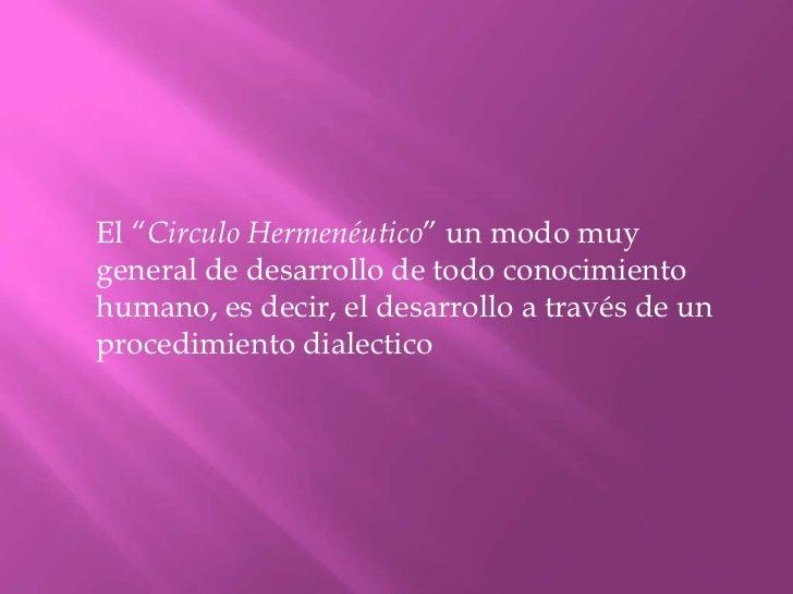 """El """"Circulo Hermenéutico"""" un modo muy general de desarrollo de todo conocimiento humano, es decir, el desarrollo a través..."""