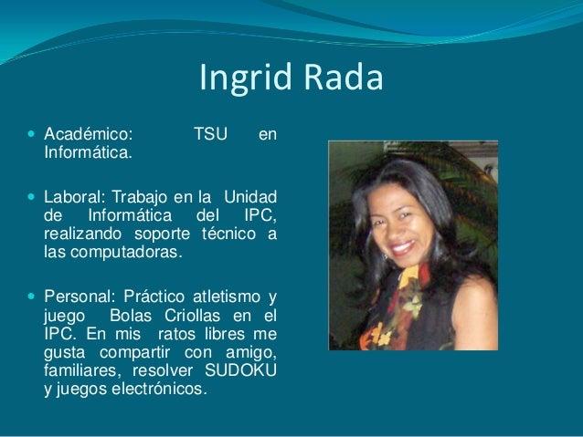 Ingrid Rada Académico: TSU enInformática. Laboral: Trabajo en la Unidadde Informática del IPC,realizando soporte técnico...