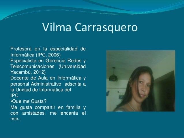 Vilma CarrasqueroProfesora en la especialidad deInformática (IPC, 2006)Especialista en Gerencia Redes yTelecomunicaciones ...