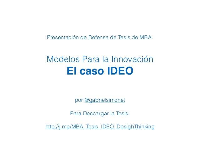 Presentación de Defensa de Tesis de MBA: Modelos Para la Innovación El caso IDEO por @gabrielsimonet Para Descargar la Tes...