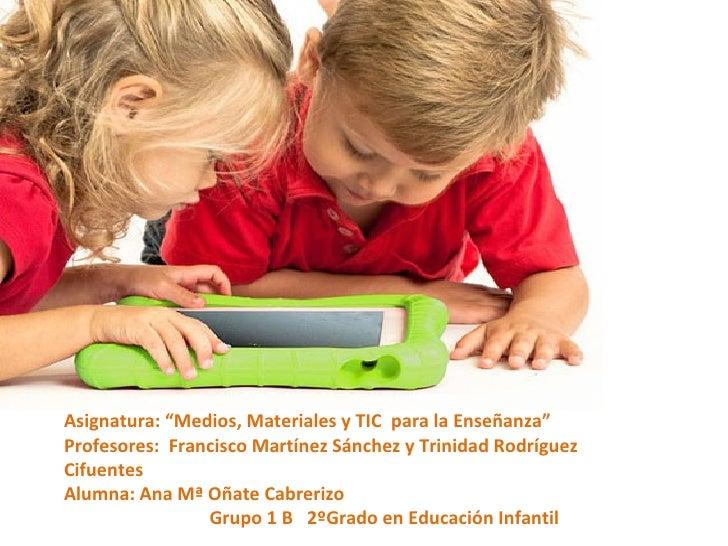 """Asignatura: """"Medios, Materiales y TIC para la Enseñanza""""Profesores: Francisco Martínez Sánchez y Trinidad RodríguezCifuent..."""