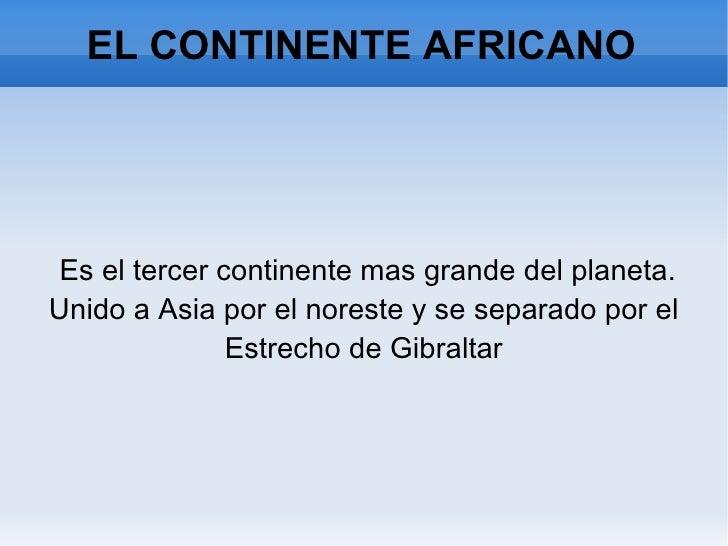 EL CONTINENTE AFRICANO <ul><li>Es el tercer continente mas grande del planeta. Unido a Asia por el noreste y se separado p...