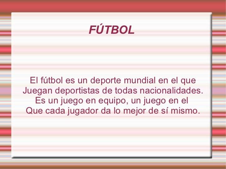 FÚTBOL  El fútbol es un deporte mundial en el que Juegan deportistas de todas nacionalidades. Es un juego en equipo, un ju...