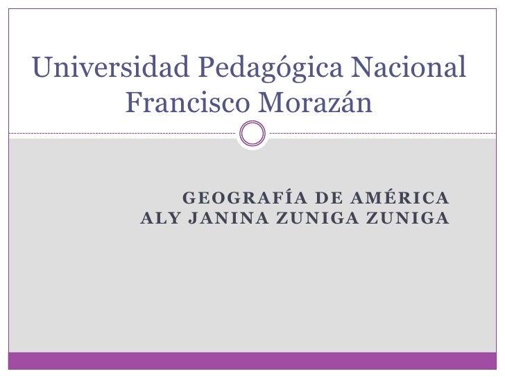 Universidad Pedagógica Nacional       Francisco Morazán             GEOGRAFÍA DE AMÉRICA        ALY JANINA ZUNIGA ZUNIGA