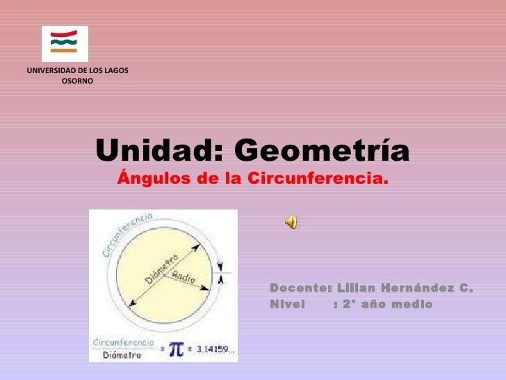 Unidad: Geometría Ángulos de la Circunferencia. Docente: Lilian Hernández C. Nivel  : 2° año medio UNIVERSIDAD DE LOS LAGO...