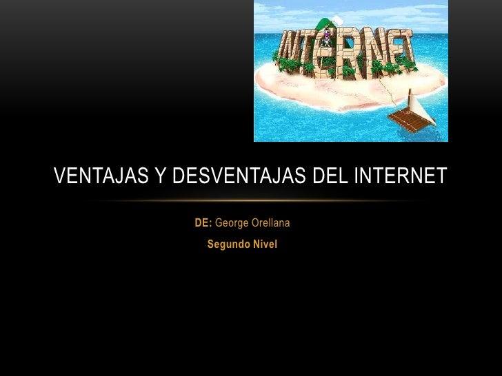 VENTAJAS Y DESVENTAJAS DEL INTERNET            DE: George Orellana              Segundo Nivel