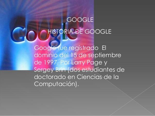 GOOGLE    HISTORIA DE GOOGLEGoogle fue registrado Eldominio del 15 de septiembrede 1997. Por Larry Page ySergey Brin (dos ...
