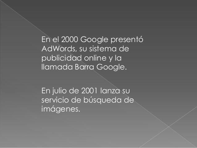 En el 2000 Google presentóAdWords, su sistema depublicidad online y lallamada Barra Google.En julio de 2001 lanza suservic...