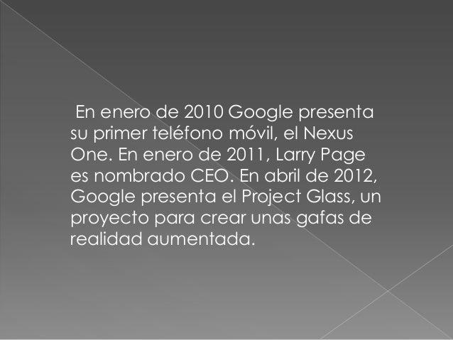 En enero de 2010 Google presentasu primer teléfono móvil, el NexusOne. En enero de 2011, Larry Pagees nombrado CEO. En abr...