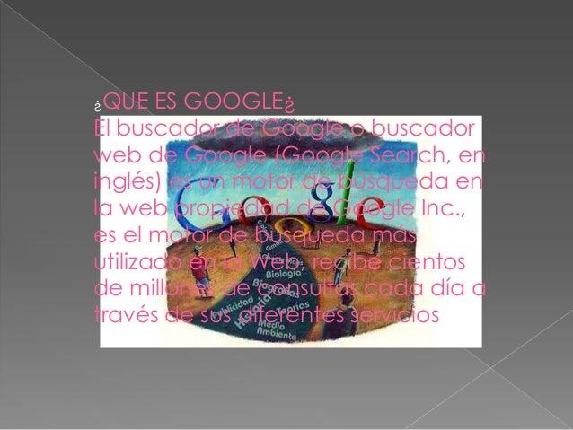 ¿QUE   ES GOOGLE¿El buscador de Google o buscadorweb de Google (Google Search, eninglés) es un motor de búsqueda enla web ...
