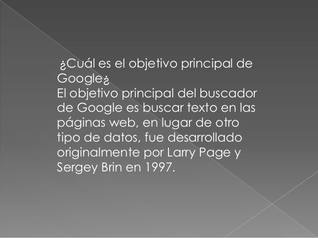 ¿Cuál es el objetivo principal deGoogle¿El objetivo principal del buscadorde Google es buscar texto en laspáginas web, en ...