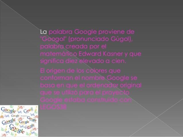 """La palabra Google proviene de""""Googol"""" (pronunciado Gúgol),palabra creada por elmatemático Edward Kasner y quesignifica die..."""