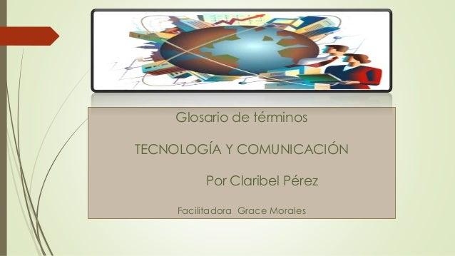 Glosario de términos TECNOLOGÍA Y COMUNICACIÓN Por Claribel Pérez Facilitadora Grace Morales
