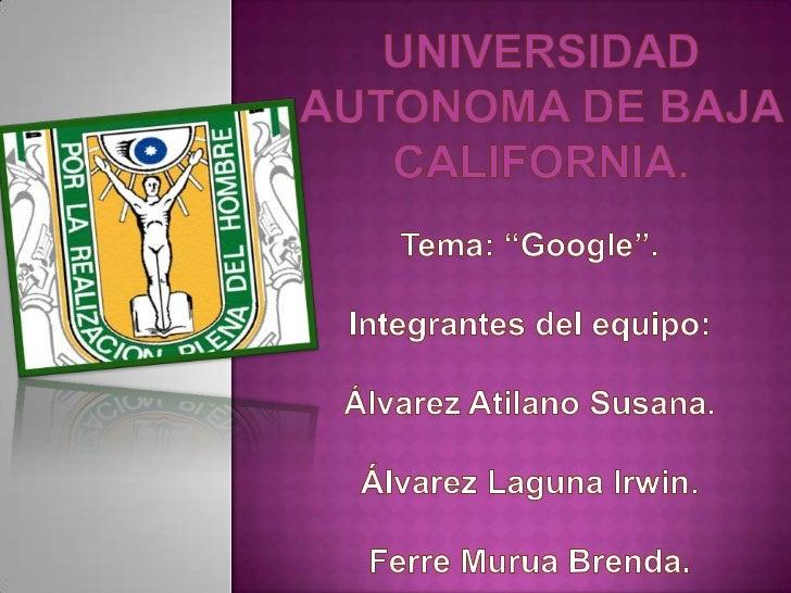 "UNIVERSIDAD AUTONOMA DE BAJA CALIFORNIA.<br />Tema: ""Google"".<br />Integrantes del equipo: Álvarez Atilano Susana.<br />Ál..."