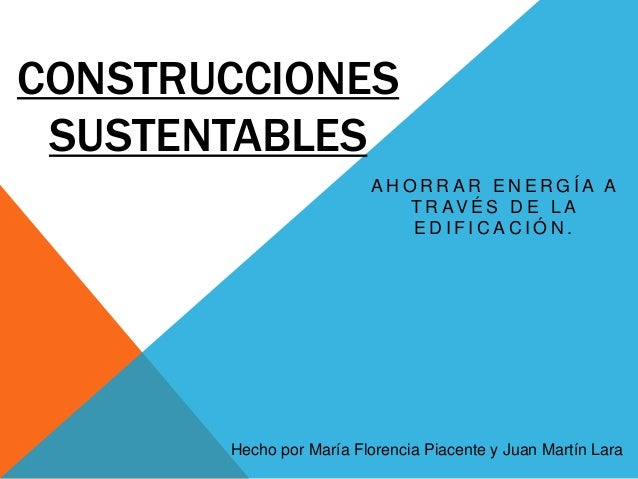 CONSTRUCCIONES SUSTENTABLES AHORRAR ENERGÍA A T R AV É S D E L A EDIFICACIÓN.  Hecho por María Florencia Piacente y Juan M...