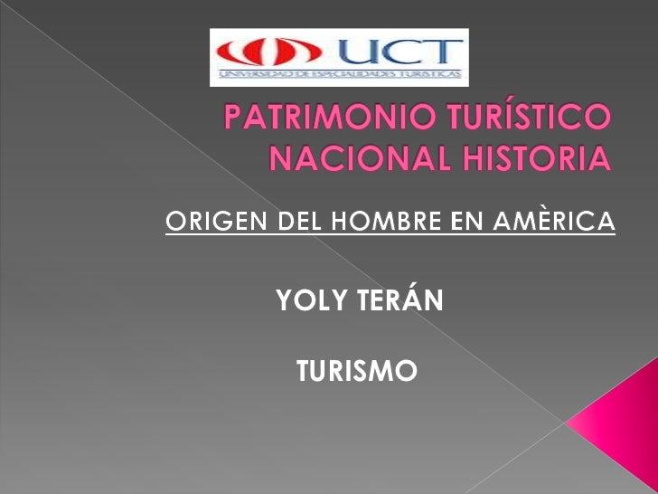 PATRIMONIO TURÍSTICO NACIONAL HISTORIA<br />ORIGEN DEL HOMBRE EN AMÈRICA<br />YOLY TERÁN<br />TURISMO<br />