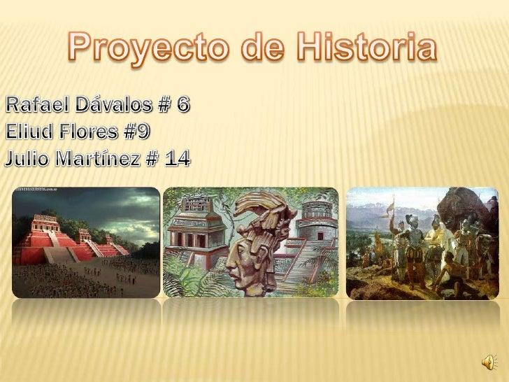 Proyecto de Historia<br />Rafael Dávalos # 6Eliud Flores #9Julio Martínez # 14<br />