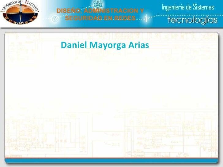 DISEÑO, ADMINISTRACION Y SEGURIDAD EN REDES Daniel Mayorga Arias