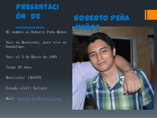 Presentaci ón de ………….  Mi nombre es Roberto Peña Muñoz  Nací en Monterrey, pero vivo en Guadalupe. Nací el 3 de Marzo de ...