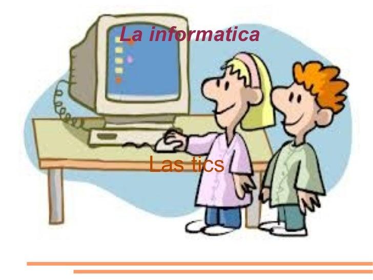 La informatica  Las tics
