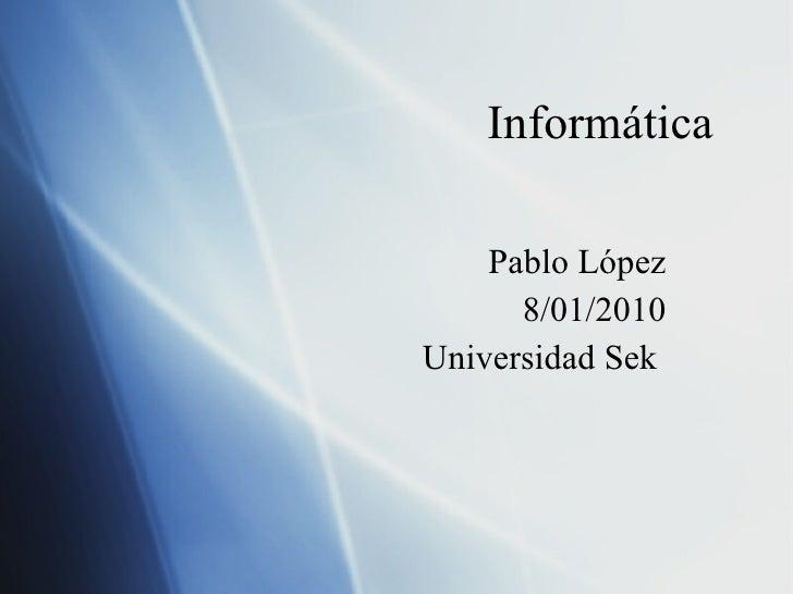 Informática  Pablo López 8/01/2010 Universidad Sek