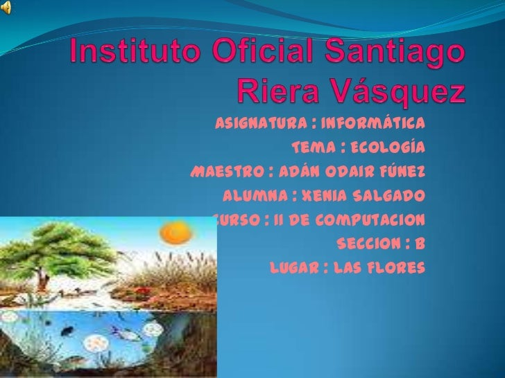 Instituto Oficial Santiago Riera Vásquez<br />Asignatura : Informática<br />Tema : Ecología<br />Maestro : Adán Odair Fúne...