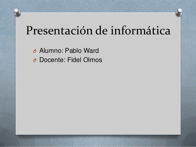 Presentación de informática O Alumno: Pablo Ward O Docente: Fidel Olmos