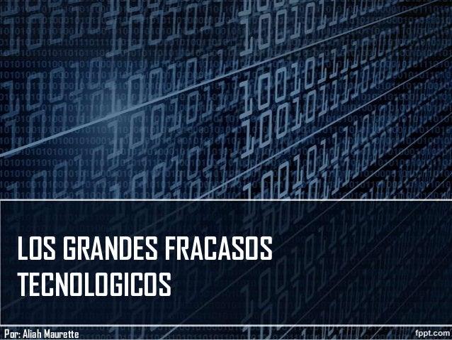 LOS GRANDES FRACASOS TECNOLOGICOS Por: Aliah Maurette