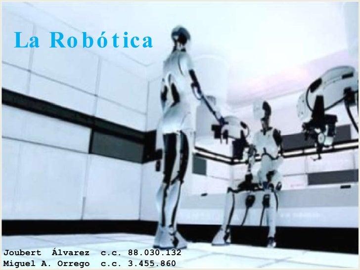 La Robótica<br />Joubert  Álvarez  c.c. 88.030.132<br />Miguel A. Orrego  c.c. 3.455.860<br />