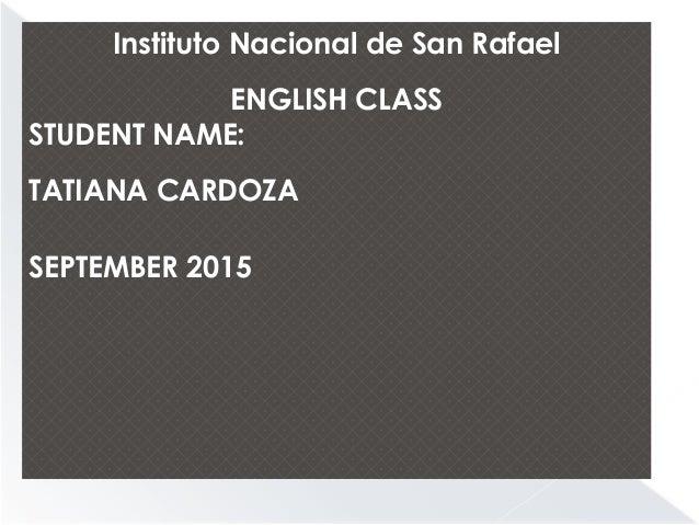 Instituto Nacional de San Rafael ENGLISH CLASS STUDENT NAME: TATIANA CARDOZA SEPTEMBER 2015