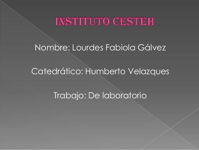Nombre: Lourdes Fabiola GálvezCatedrático: Humberto Velazques     Trabajo: De laboratorio