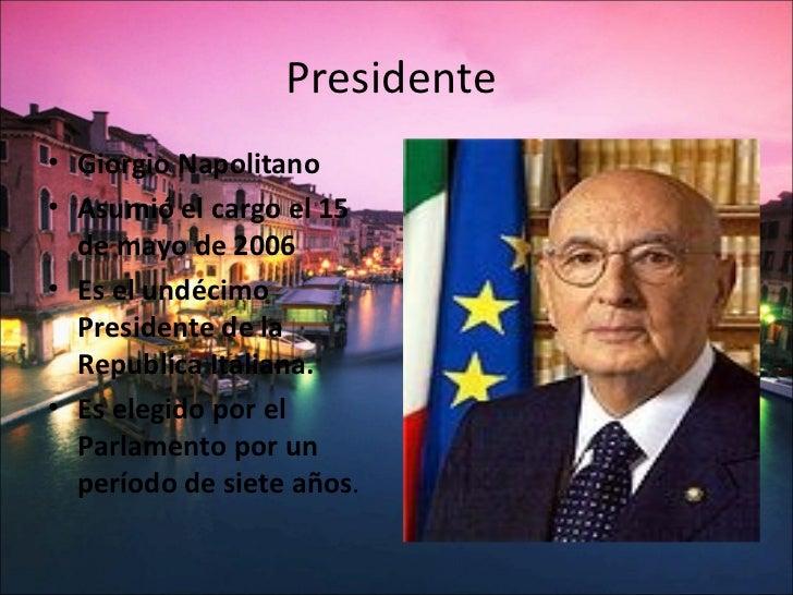 Presidente• Giorgio Napolitano• Asumió el cargo el 15  de mayo de 2006• Es el undécimo  Presidente de la  Republica Italia...