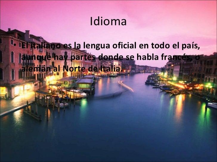Idioma• El italiano es la lengua oficial en todo el país,  aunque hay partes donde se habla francés, o  alemán al Norte de...
