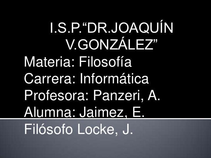 "I.S.P.""DR.JOAQUÍN       V.GONZÁLEZ""Materia: FilosofíaCarrera: InformáticaProfesora: Panzeri, A.Alumna: Jaimez, E.Filósofo ..."