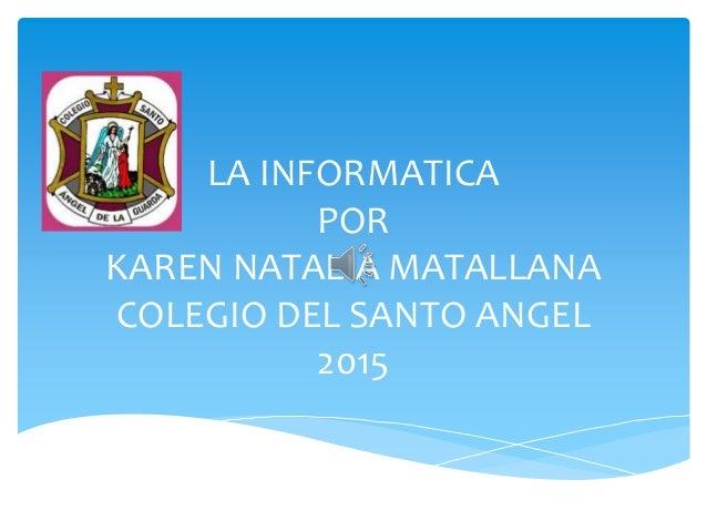 LA INFORMATICA POR KAREN NATALIA MATALLANA COLEGIO DEL SANTO ANGEL 2015