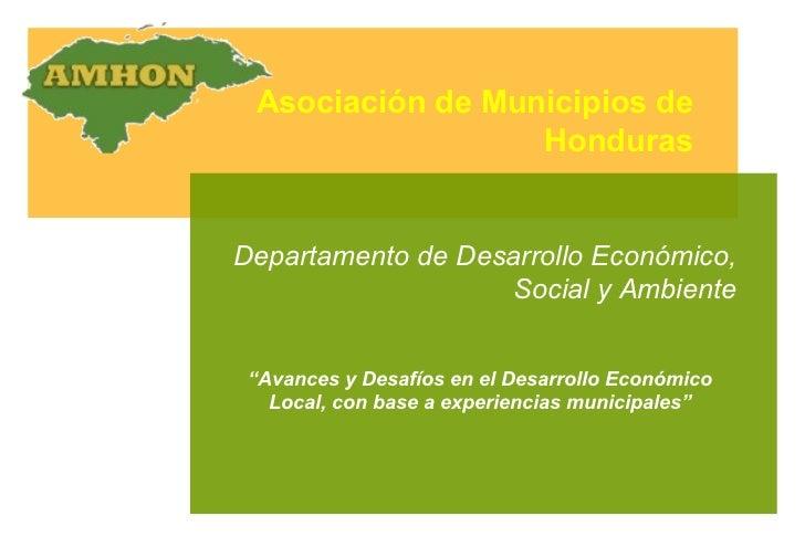 """Asociación de Municipios de Honduras Departamento de Desarrollo Económico, Social y Ambiente """" Avances y Desafíos en el De..."""
