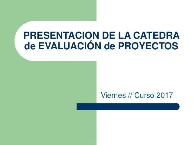 PRESENTACION DE LA CATEDRA de EVALUACIÓN de PROYECTOS Viernes // Curso 2017