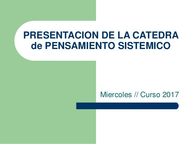PRESENTACION DE LA CATEDRA de PENSAMIENTO SISTEMICO Miercoles // Curso 2017