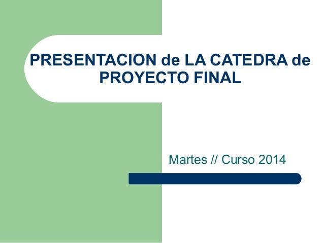 PRESENTACION de LA CATEDRA de PROYECTO FINAL Martes // Curso 2014