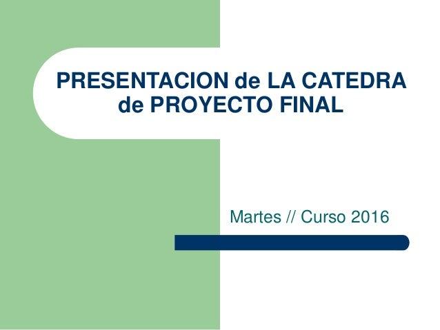 PRESENTACION de LA CATEDRA de PROYECTO FINAL Martes // Curso 2016