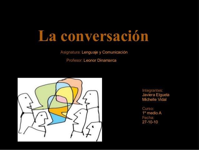 La conversación Integrantes: Javiera Elgueta Michelle Vidal Curso: 1º medio A Fecha: 27-10-10 Asignatura: Lenguaje y Comun...
