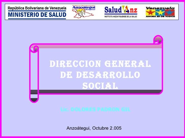 DIRECCION GENERAL DE DESARROLLO SOCIAL Lic. DOLORES PADRON GIL Anzoátegui, Octubre 2.005