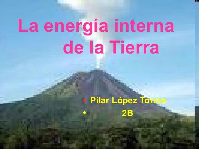 La energía interna de la Tierra • Pilar López Torres 2B •