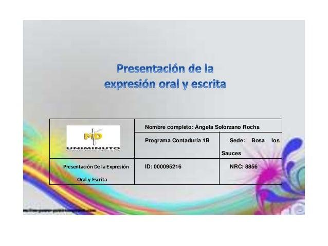 Nombre completo: Ángela Solórzano Rocha Programa Contaduría 1B Sede: Bosa los Sauces Presentación De la Expresión Oral y E...