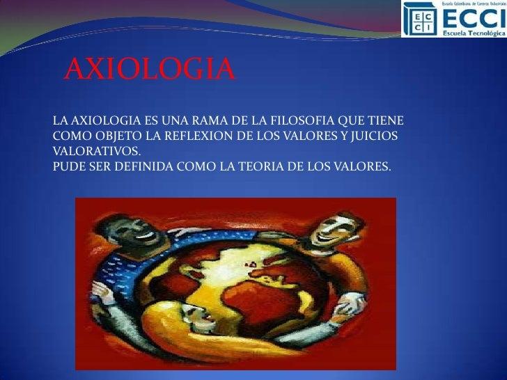 AXIOLOGIALA AXIOLOGIA ES UNA RAMA DE LA FILOSOFIA QUE TIENECOMO OBJETO LA REFLEXION DE LOS VALORES Y JUICIOSVALORATIVOS.PU...