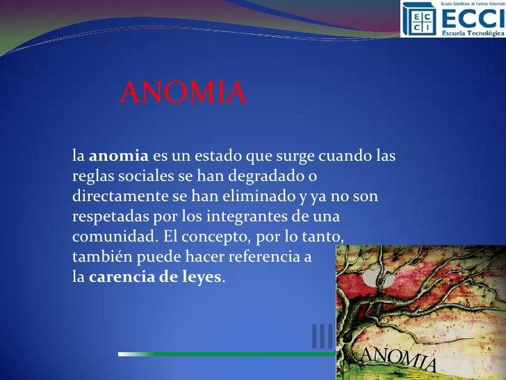 ANOMIAla anomia es un estado que surge cuando lasreglas sociales se han degradado odirectamente se han eliminado y ya no s...