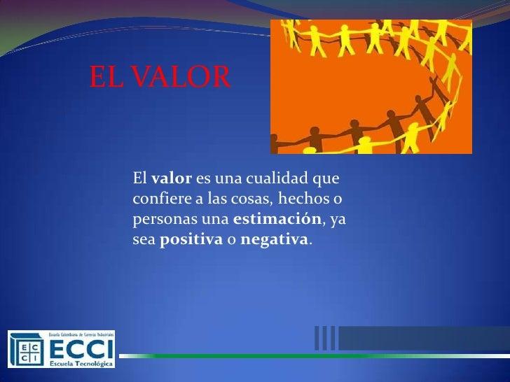 EL VALOR  El valor es una cualidad que  confiere a las cosas, hechos o  personas una estimación, ya  sea positiva o negati...