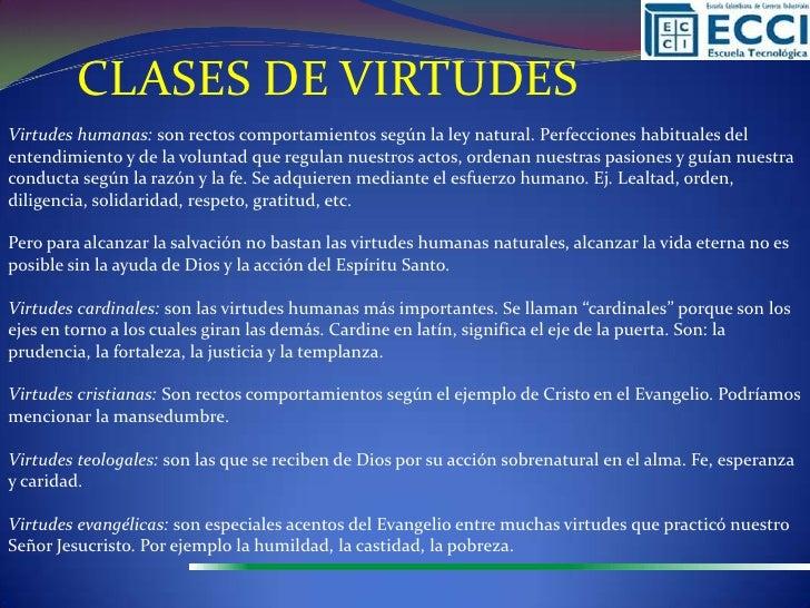 CLASES DE VIRTUDESVirtudes humanas: son rectos comportamientos según la ley natural. Perfecciones habituales delentendimie...