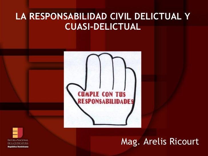 LA RESPONSABILIDAD CIVIL DELICTUAL Y         CUASI-DELICTUAL                     Mag. Arelis Ricourt
