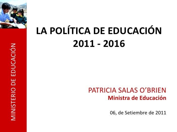 LA POLÍTICA DE EDUCACIÓN                                  2011 - 2016MINISTERIO DE EDUCACIÓN                              ...
